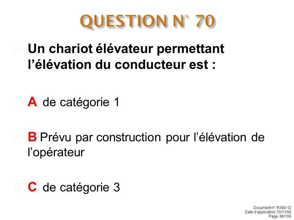 QUESTION N° 70 Un chariot élévateur permettant l'élévation du conducteur est : A de catégorie 1.