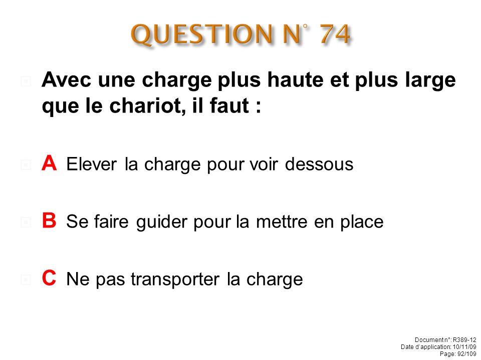 QUESTION N° 74 Avec une charge plus haute et plus large que le chariot, il faut : A Elever la charge pour voir dessous.