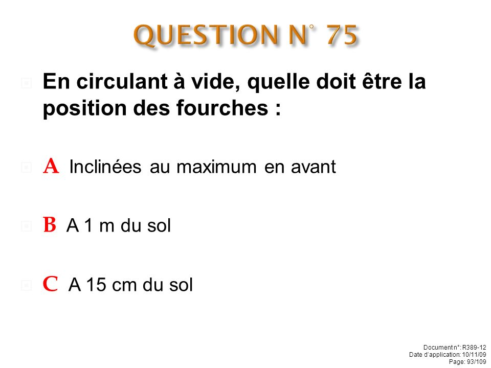QUESTION N° 75 En circulant à vide, quelle doit être la position des fourches : A Inclinées au maximum en avant.