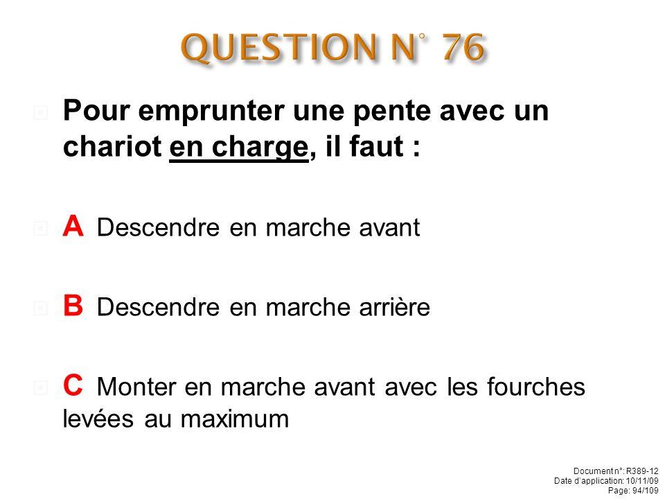 QUESTION N° 76 Pour emprunter une pente avec un chariot en charge, il faut : A Descendre en marche avant.