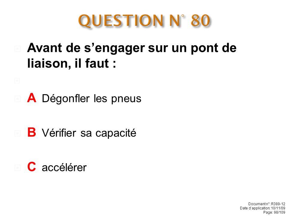 QUESTION N° 80 Avant de s'engager sur un pont de liaison, il faut :