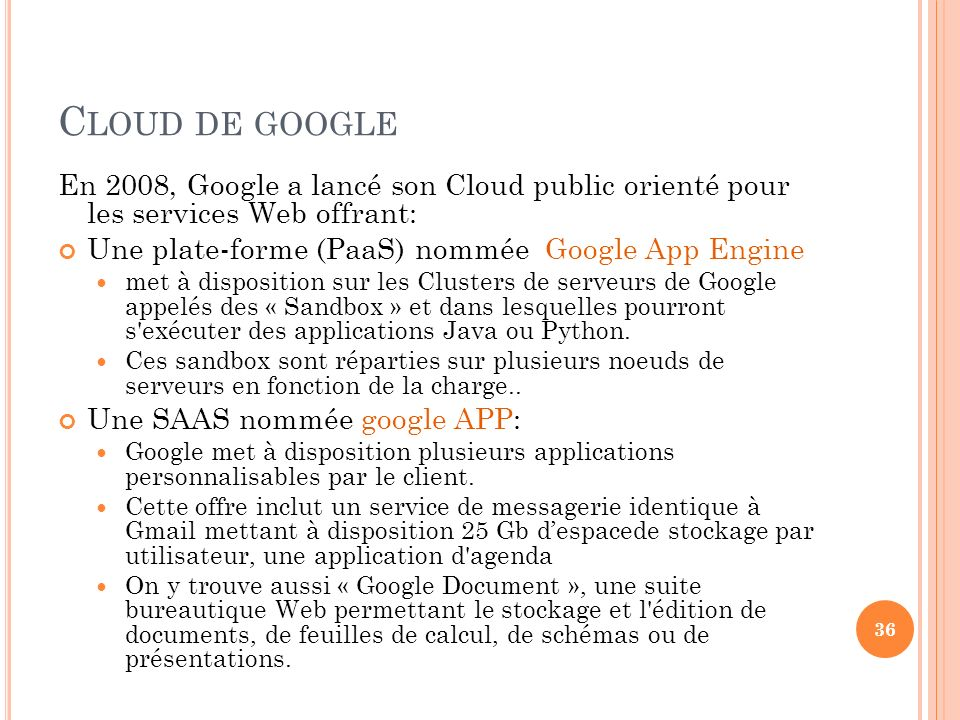Cloud de google En 2008, Google a lancé son Cloud public orienté pour les services Web offrant: Une plate-forme (PaaS) nommée Google App Engine.