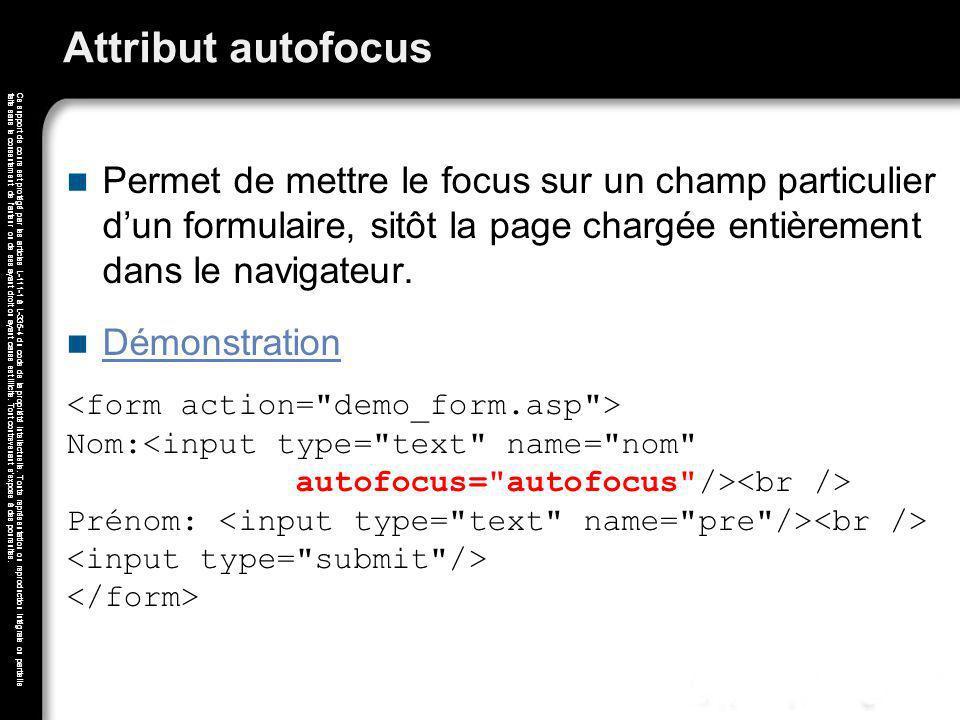 Attribut autofocus Permet de mettre le focus sur un champ particulier d'un formulaire, sitôt la page chargée entièrement dans le navigateur.