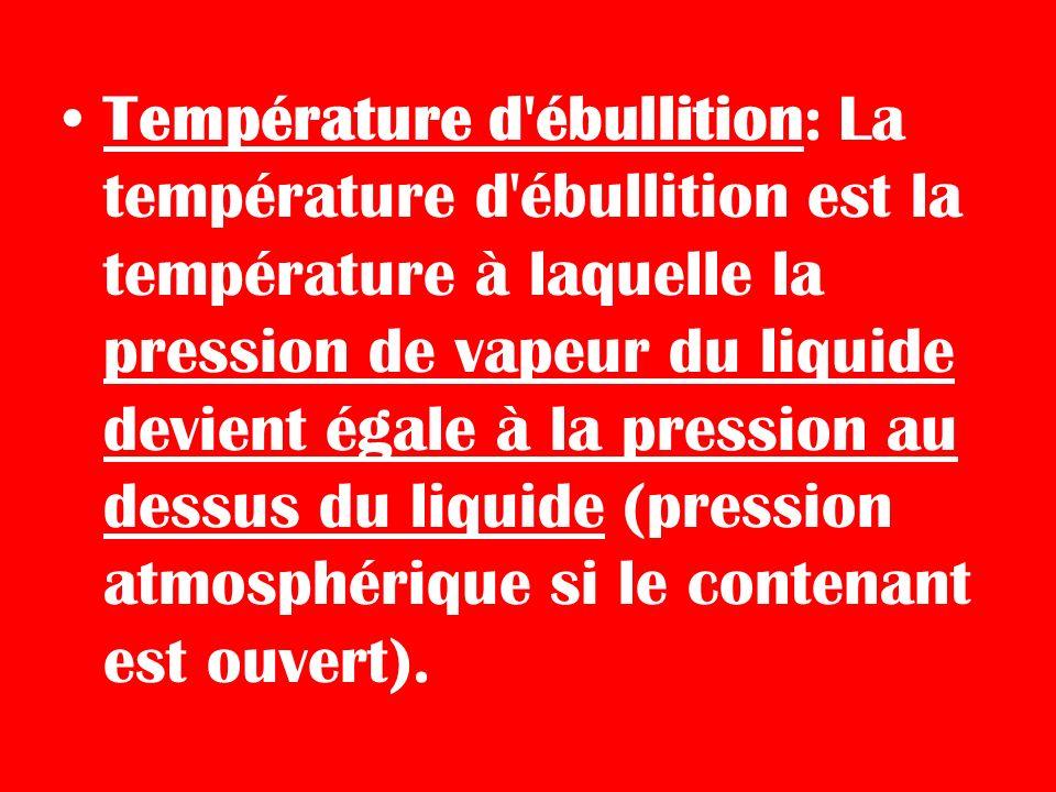 Température d ébullition: La température d ébullition est la température à laquelle la pression de vapeur du liquide devient égale à la pression au dessus du liquide (pression atmosphérique si le contenant est ouvert).
