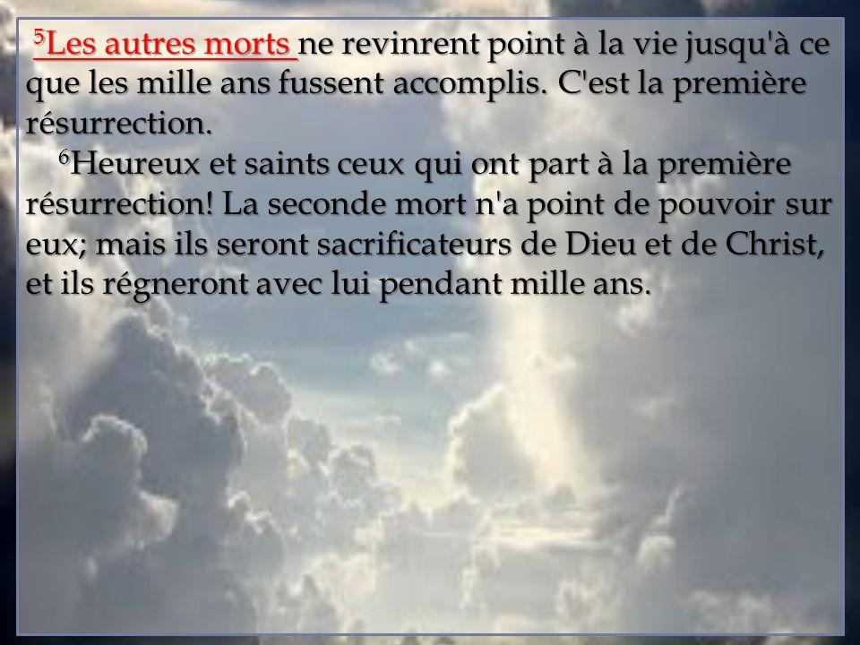 5Les autres morts ne revinrent point à la vie jusqu à ce que les mille ans fussent accomplis. C est la première résurrection.