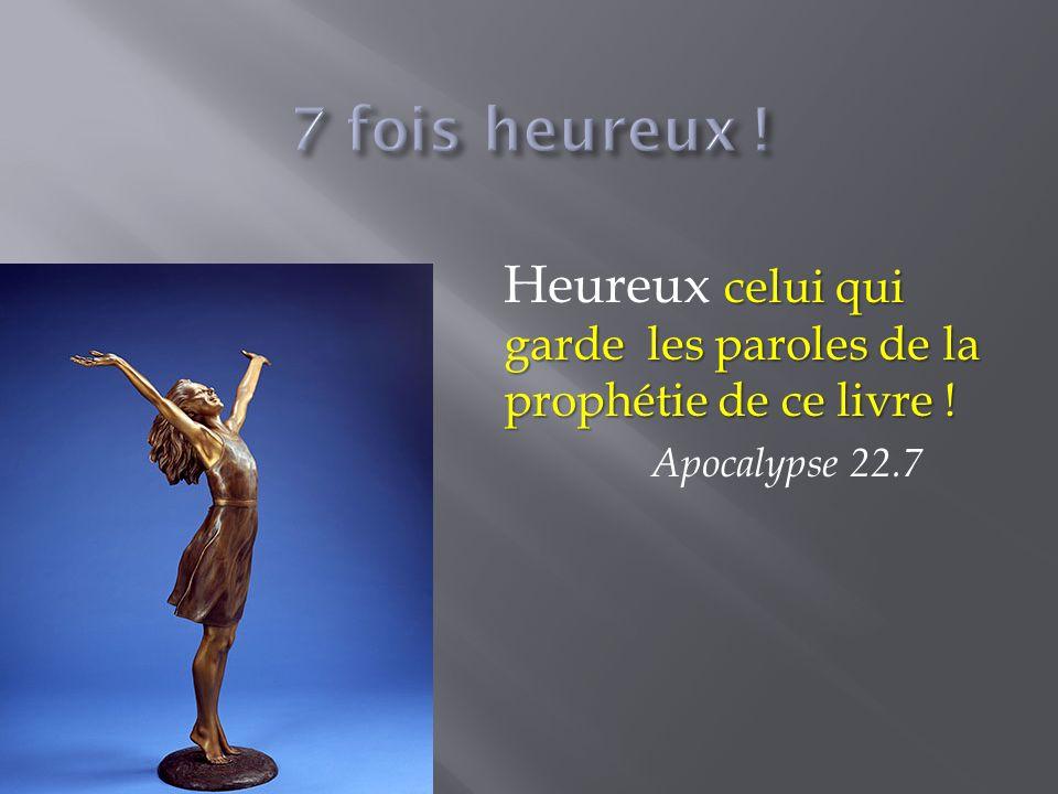 7 fois heureux ! Heureux celui qui garde les paroles de la prophétie de ce livre ! Apocalypse 22.7