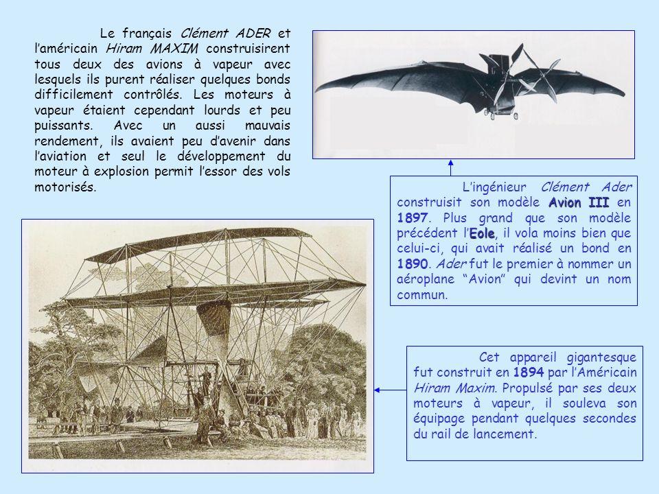 Le français Clément ADER et l'américain Hiram MAXIM construisirent tous deux des avions à vapeur avec lesquels ils purent réaliser quelques bonds difficilement contrôlés. Les moteurs à vapeur étaient cependant lourds et peu puissants. Avec un aussi mauvais rendement, ils avaient peu d'avenir dans l'aviation et seul le développement du moteur à explosion permit l'essor des vols motorisés.