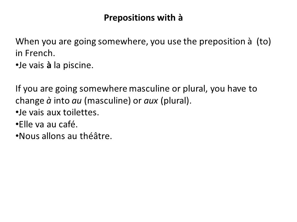 Prepositions with à When you are going somewhere, you use the preposition à (to) in French. Je vais à la piscine.