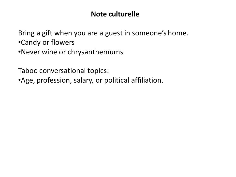 Note culturelle Bring a gift when you are a guest in someone's home. Candy or flowers. Never wine or chrysanthemums.