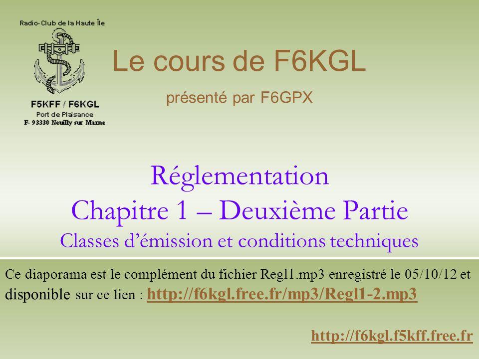 Le cours de F6KGL présenté par F6GPX. Réglementation Chapitre 1 – Deuxième Partie Classes d'émission et conditions techniques.
