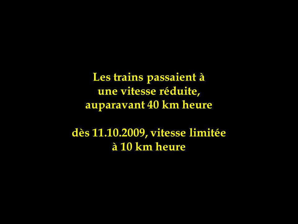 Les trains passaient à une vitesse réduite, auparavant 40 km heure. dès 11.10.2009, vitesse limitée.