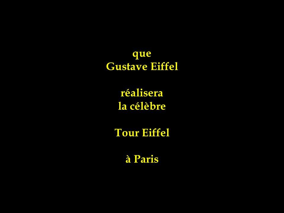 que Gustave Eiffel réalisera la célèbre Tour Eiffel à Paris