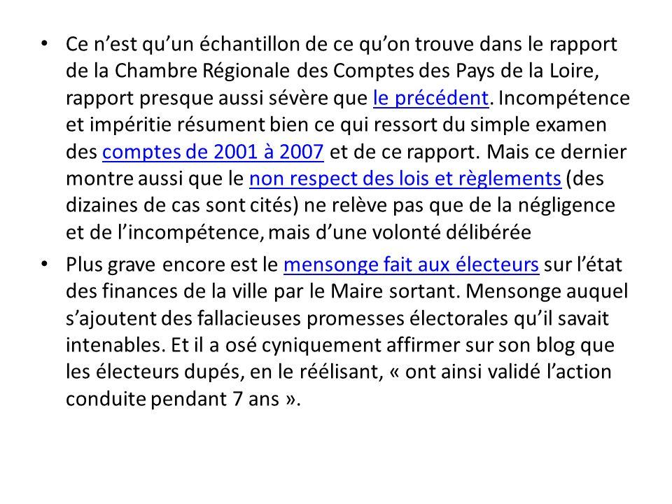 Ce n'est qu'un échantillon de ce qu'on trouve dans le rapport de la Chambre Régionale des Comptes des Pays de la Loire, rapport presque aussi sévère que le précédent. Incompétence et impéritie résument bien ce qui ressort du simple examen des comptes de 2001 à 2007 et de ce rapport. Mais ce dernier montre aussi que le non respect des lois et règlements (des dizaines de cas sont cités) ne relève pas que de la négligence et de l'incompétence, mais d'une volonté délibérée