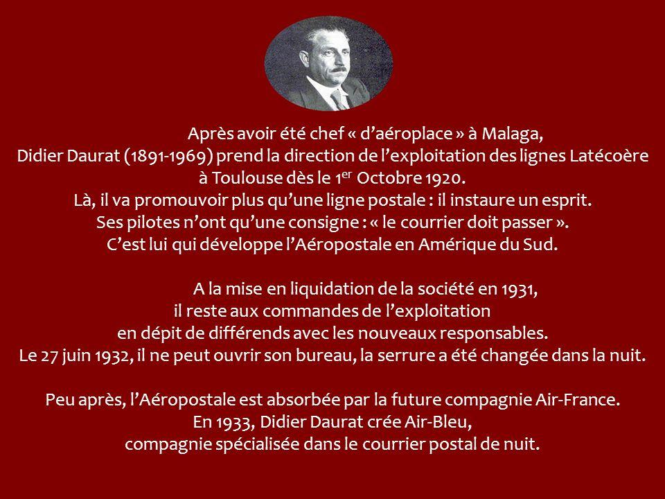 Après avoir été chef « d'aéroplace » à Malaga, Didier Daurat (1891-1969) prend la direction de l'exploitation des lignes Latécoère à Toulouse dès le 1er Octobre 1920. Là, il va promouvoir plus qu'une ligne postale : il instaure un esprit. Ses pilotes n'ont qu'une consigne : « le courrier doit passer ». C'est lui qui développe l'Aéropostale en Amérique du Sud.