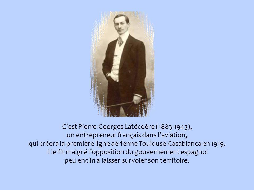 C'est Pierre-Georges Latécoère (1883-1943), un entrepreneur français dans l'aviation, qui créera la première ligne aérienne Toulouse-Casablanca en 1919.