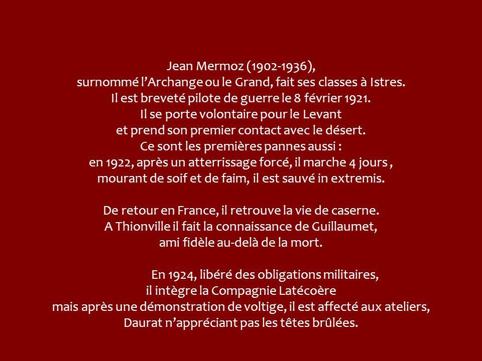 Jean Mermoz (1902-1936), surnommé l'Archange ou le Grand, fait ses classes à Istres. Il est breveté pilote de guerre le 8 février 1921. Il se porte volontaire pour le Levant et prend son premier contact avec le désert. Ce sont les premières pannes aussi : en 1922, après un atterrissage forcé, il marche 4 jours , mourant de soif et de faim, il est sauvé in extremis.