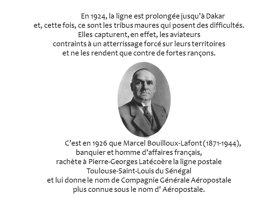 En 1924, la ligne est prolongée jusqu à Dakar et, cette fois, ce sont les tribus maures qui posent des difficultés. Elles capturent, en effet, les aviateurs contraints à un atterrissage forcé sur leurs territoires et ne les rendent que contre de fortes rançons.