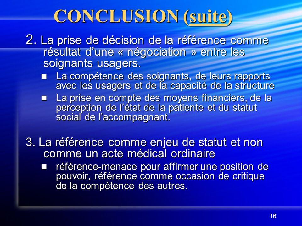 CONCLUSION (suite) 2. La prise de décision de la référence comme résultat d'une « négociation » entre les soignants usagers.