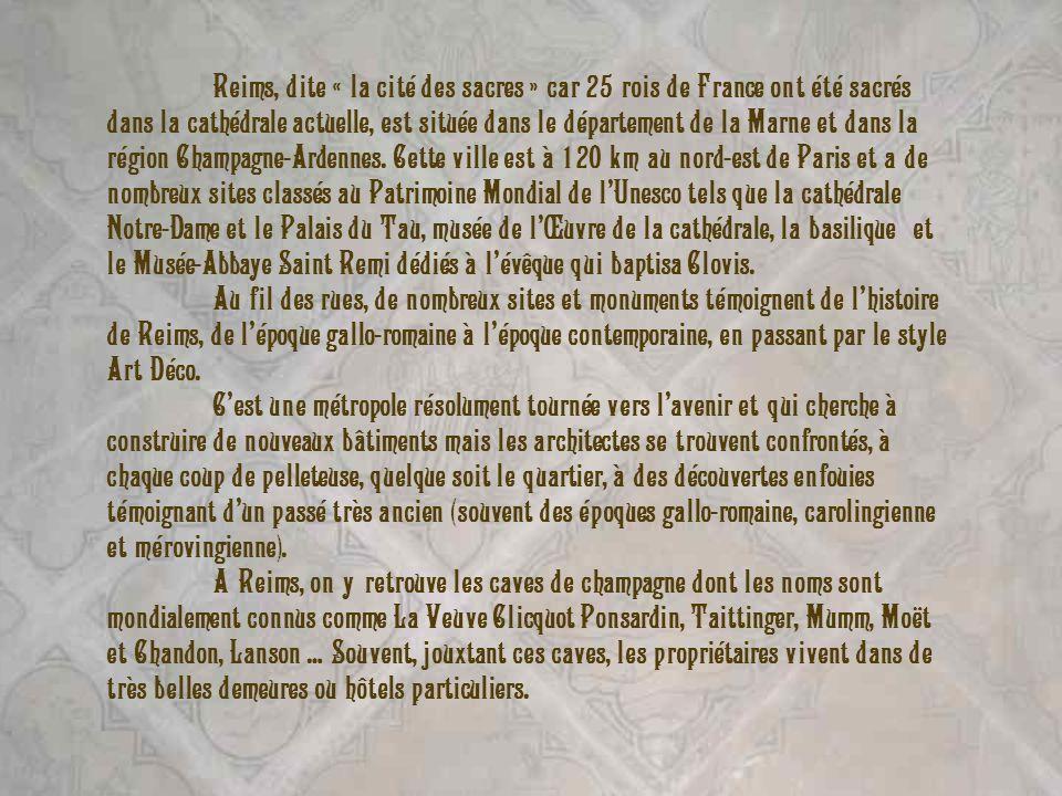 Reims, dite « la cité des sacres » car 25 rois de France ont été sacrés dans la cathédrale actuelle, est située dans le département de la Marne et dans la région Champagne-Ardennes. Cette ville est à 120 km au nord-est de Paris et a de nombreux sites classés au Patrimoine Mondial de l'Unesco tels que la cathédrale Notre-Dame et le Palais du Tau, musée de l'Œuvre de la cathédrale, la basilique et le Musée-Abbaye Saint Remi dédiés à l'évêque qui baptisa Clovis.