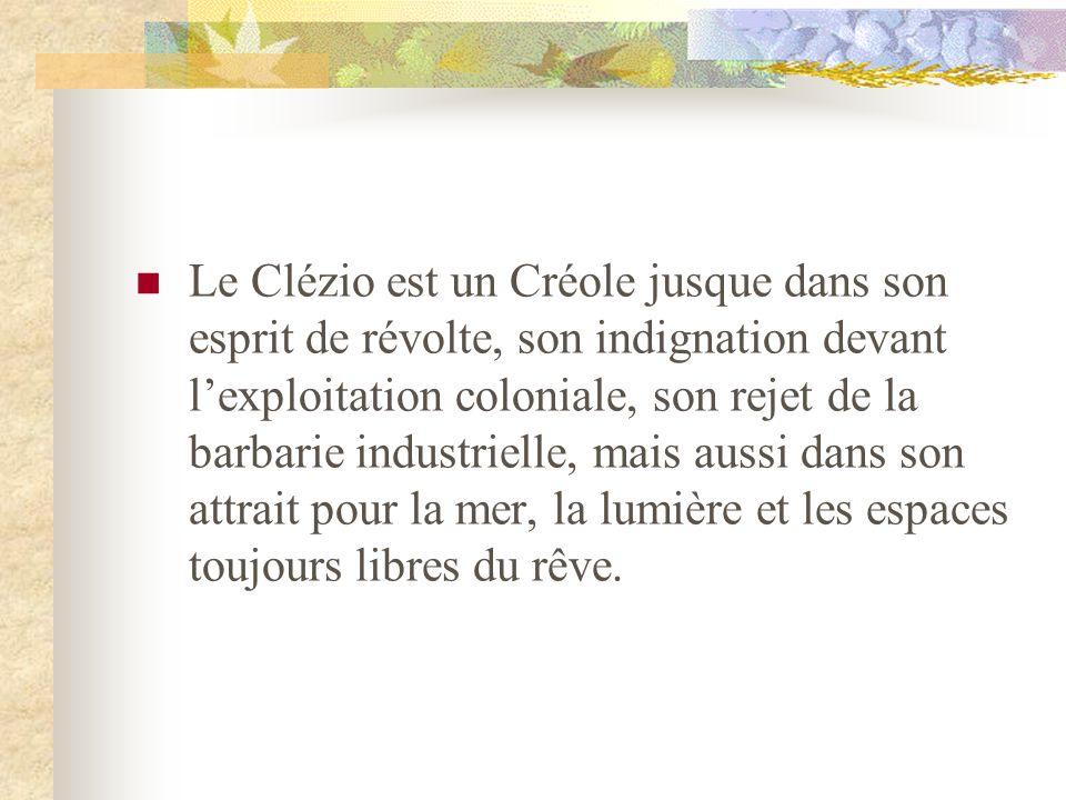 Le Clézio est un Créole jusque dans son esprit de révolte, son indignation devant l'exploitation coloniale, son rejet de la barbarie industrielle, mais aussi dans son attrait pour la mer, la lumière et les espaces toujours libres du rêve.