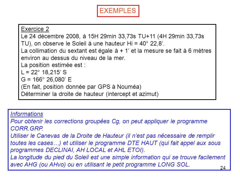 EXEMPLES Exercice 2. Le 24 décembre 2008, à 15H 29min 33,73s TU+11 (4H 29min 33,73s TU), on observe le Soleil à une hauteur Hi = 40° 22,8'.