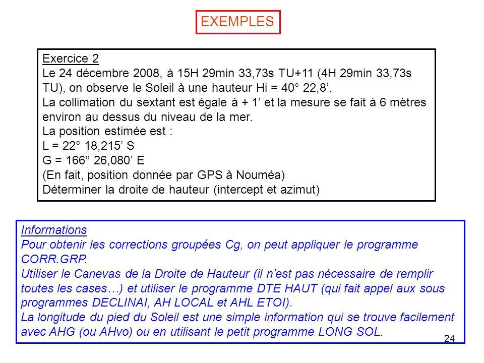 EXEMPLESExercice 2. Le 24 décembre 2008, à 15H 29min 33,73s TU+11 (4H 29min 33,73s TU), on observe le Soleil à une hauteur Hi = 40° 22,8'.
