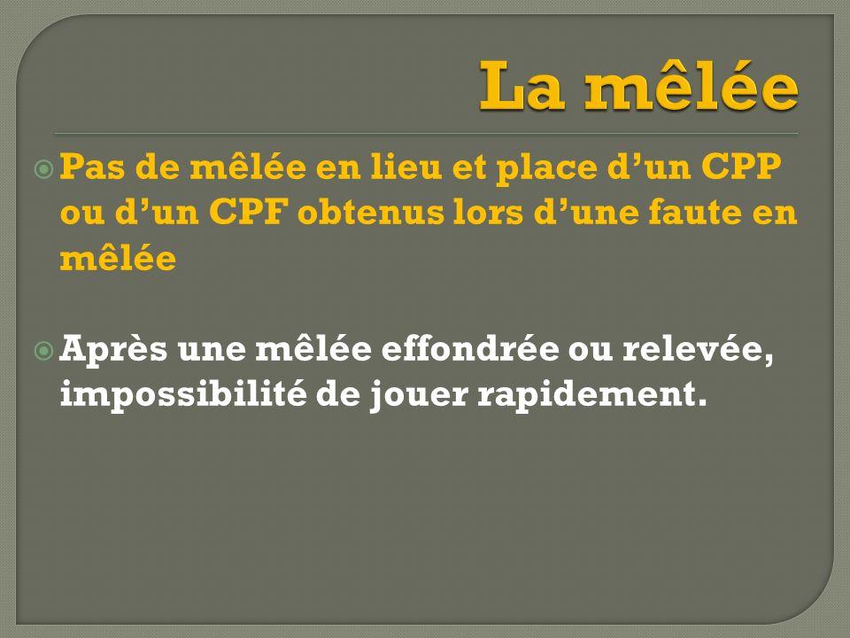 La mêlée Pas de mêlée en lieu et place d'un CPP ou d'un CPF obtenus lors d'une faute en mêlée.