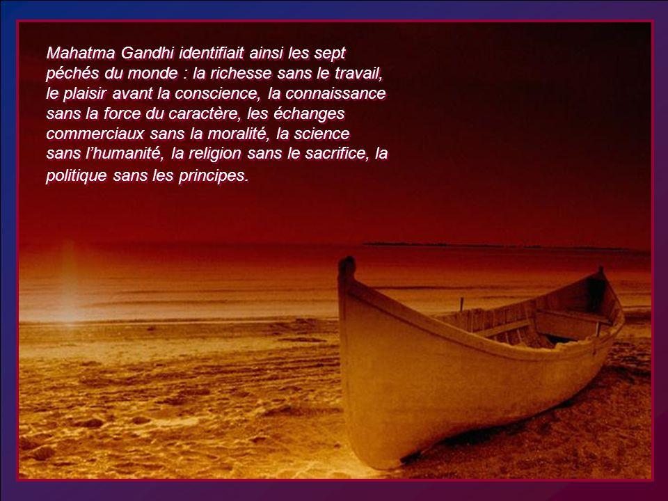 Mahatma Gandhi identifiait ainsi les sept péchés du monde : la richesse sans le travail, le plaisir avant la conscience, la connaissance sans la force du caractère, les échanges commerciaux sans la moralité, la science sans l'humanité, la religion sans le sacrifice, la politique sans les principes.