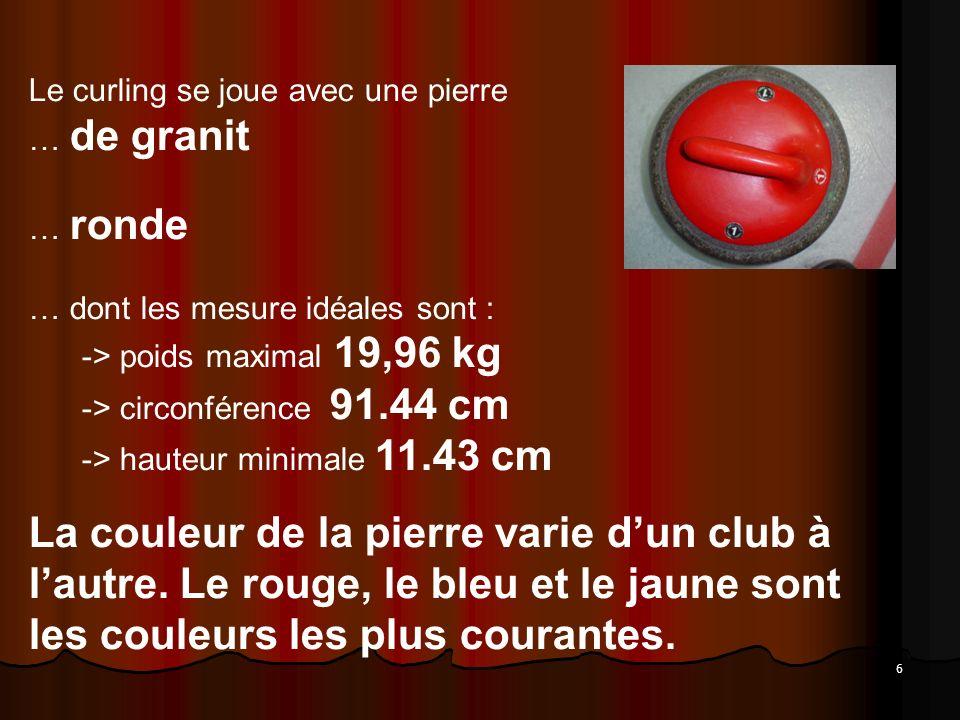 Le curling se joue avec une pierre … de granit … ronde … dont les mesure idéales sont : -> poids maximal 19,96 kg -> circonférence 91.44 cm -> hauteur minimale 11.43 cm