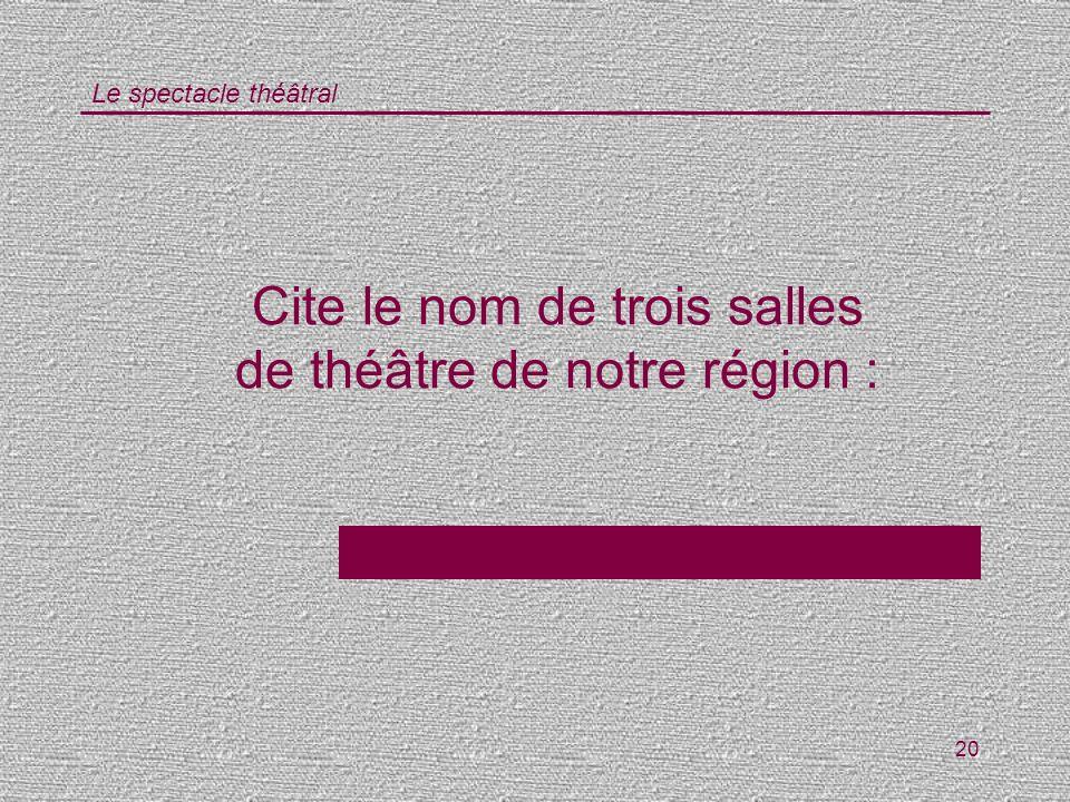 Cite le nom de trois salles de théâtre de notre région :