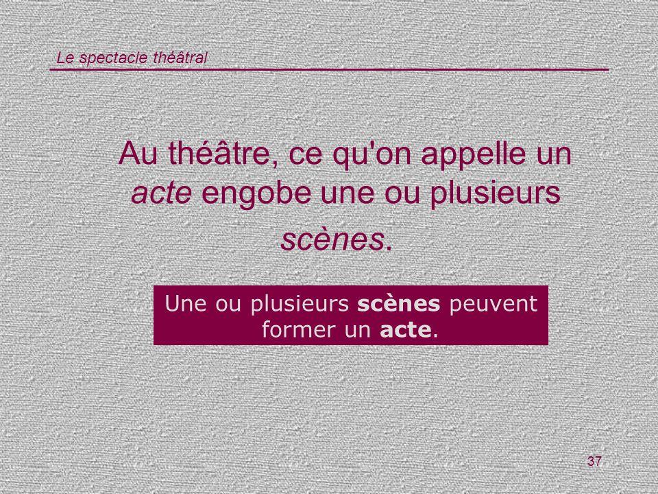 Au théâtre, ce qu on appelle un acte engobe une ou plusieurs scènes.