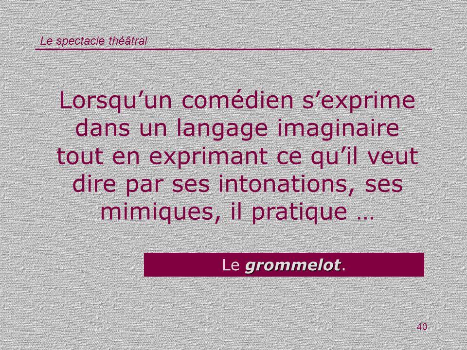 Lorsqu'un comédien s'exprime dans un langage imaginaire tout en exprimant ce qu'il veut dire par ses intonations, ses mimiques, il pratique …