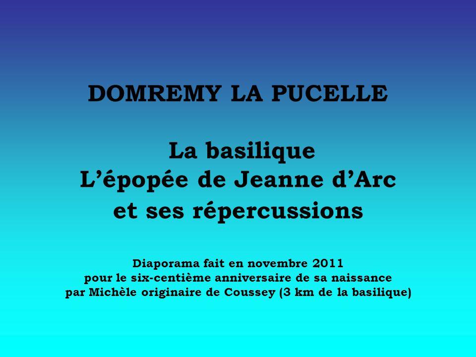 DOMREMY LA PUCELLE La basilique L'épopée de Jeanne d'Arc et ses répercussions Diaporama fait en novembre 2011 pour le six-centième anniversaire de sa naissance par Michèle originaire de Coussey (3 km de la basilique)