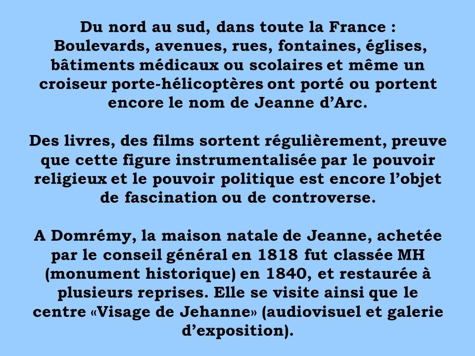 Du nord au sud, dans toute la France : Boulevards, avenues, rues, fontaines, églises, bâtiments médicaux ou scolaires et même un croiseur porte-hélicoptères ont porté ou portent encore le nom de Jeanne d'Arc.
