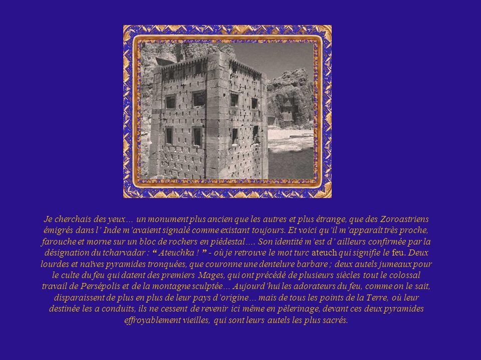Je cherchais des yeux… un monument plus ancien que les autres et plus étrange, que des Zoroastriens émigrés dans l' Inde m'avaient signalé comme existant toujours.