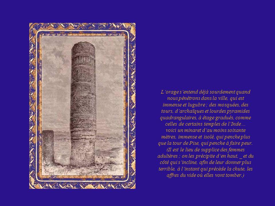 L'orage s'entend déjà sourdement quand nous pénétrons dans la ville, qui est immense et lugubre ; des mosquées, des tours, d'archaïques et lourdes pyramides quadrangulaires, à étage gradués, comme celles de certains temples de l'Inde… voici un minaret d'au moins soixante mètres, immense et isolé, qui penche plus que la tour de Pise, qui penche à faire peur.