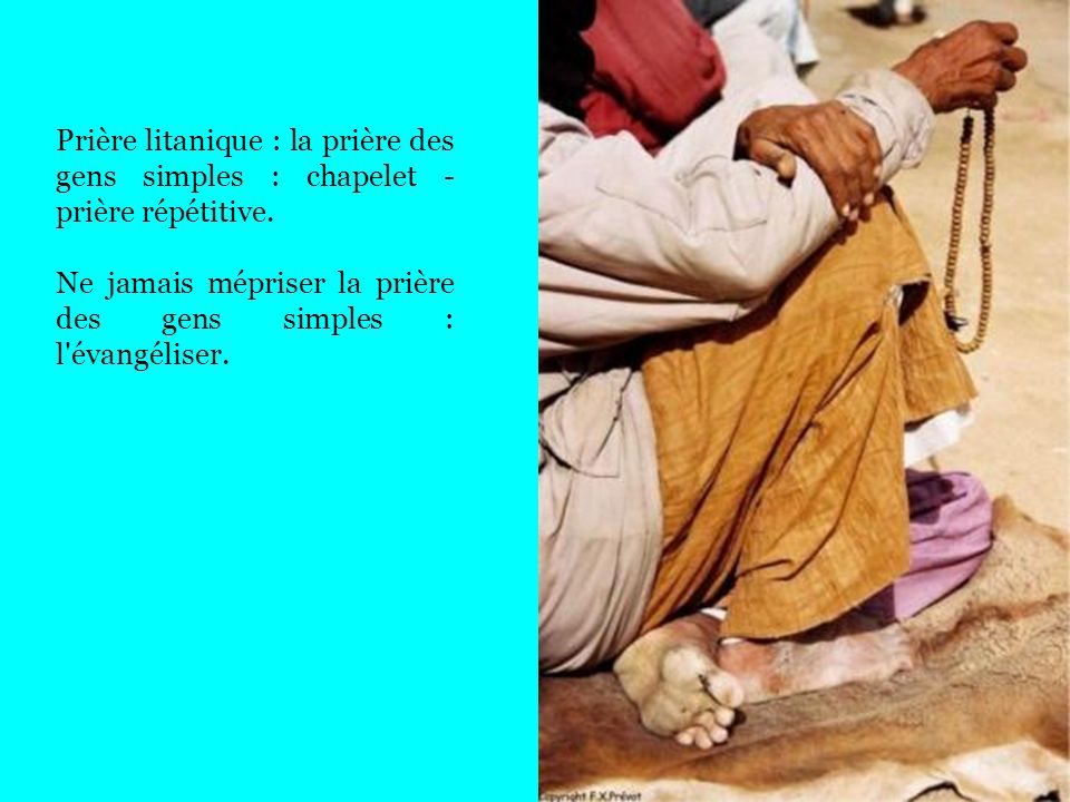 Prière litanique : la prière des gens simples : chapelet - prière répétitive.