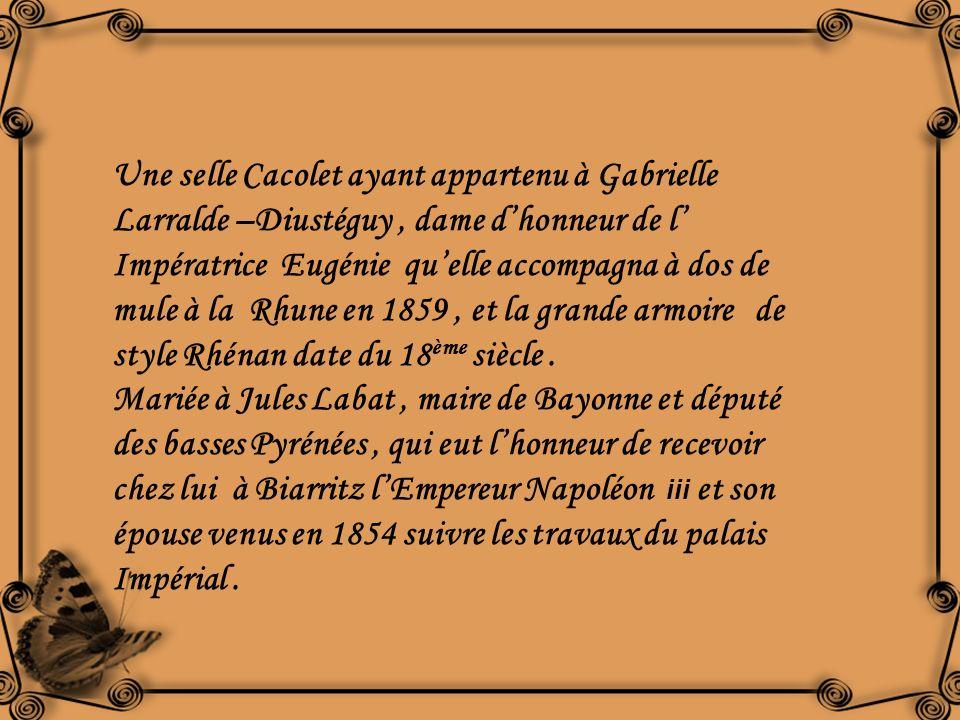 Une selle Cacolet ayant appartenu à Gabrielle Larralde –Diustéguy , dame d'honneur de l' Impératrice Eugénie qu'elle accompagna à dos de mule à la Rhune en 1859 , et la grande armoire de style Rhénan date du 18ème siècle .