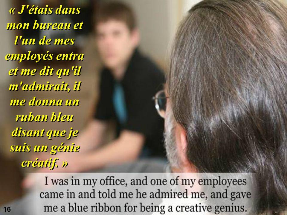 « J étais dans mon bureau et l un de mes employés entra et me dit qu il m admirait, il me donna un ruban bleu disant que je suis un génie créatif. »