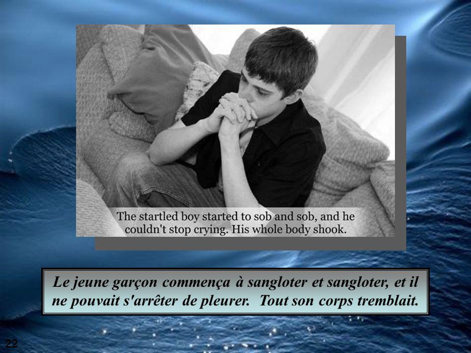 Le jeune garçon commença à sangloter et sangloter, et il ne pouvait s arrêter de pleurer. Tout son corps tremblait.