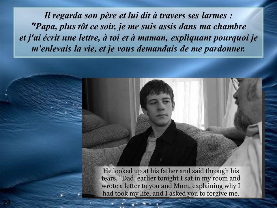 Il regarda son père et lui dit à travers ses larmes : Papa, plus tôt ce soir, je me suis assis dans ma chambre et j ai écrit une lettre, à toi et à maman, expliquant pourquoi je m enlevais la vie, et je vous demandais de me pardonner.