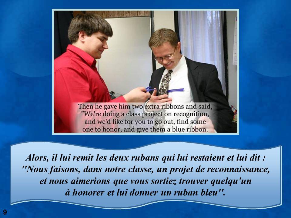 Alors, il lui remit les deux rubans qui lui restaient et lui dit : Nous faisons, dans notre classe, un projet de reconnaissance, et nous aimerions que vous sortiez trouver quelqu un à honorer et lui donner un ruban bleu .