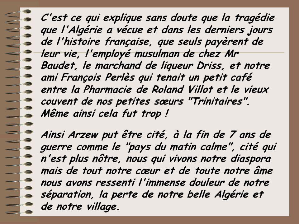 C est ce qui explique sans doute que la tragédie que l Algérie a vécue et dans les derniers jours de l histoire française, que seuls payèrent de leur vie, l employé musulman de chez Mr Baudet, le marchand de liqueur Driss, et notre ami François Perlès qui tenait un petit café entre la Pharmacie de Roland Villot et le vieux couvent de nos petites sœurs Trinitaires . Même ainsi cela fut trop !