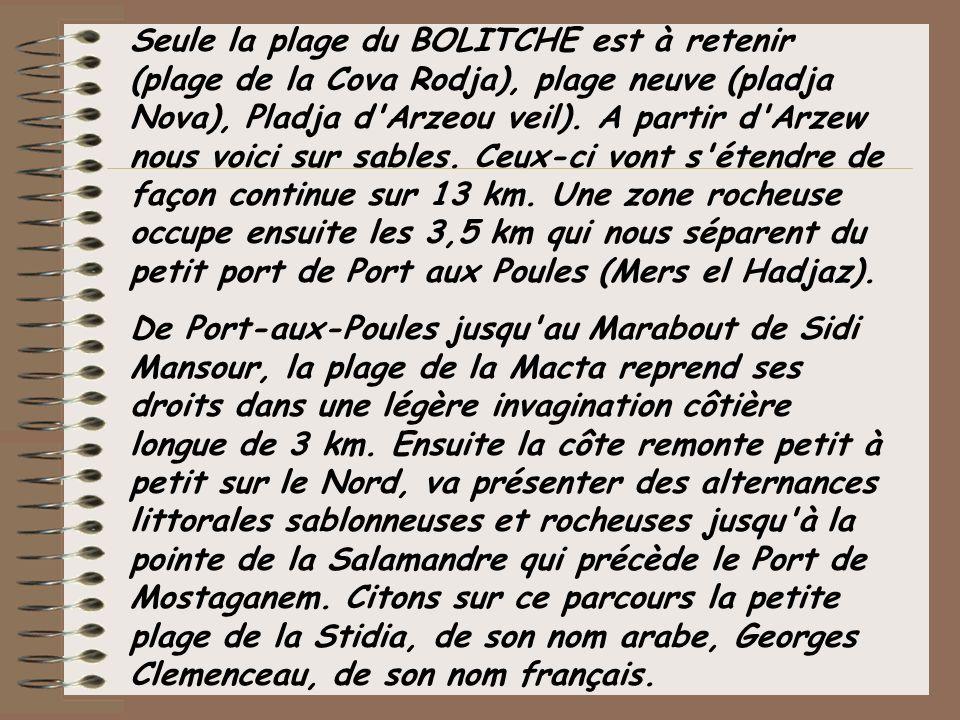 Seule la plage du BOLITCHE est à retenir (plage de la Cova Rodja), plage neuve (pladja Nova), Pladja d Arzeou veil). A partir d Arzew nous voici sur sables. Ceux-ci vont s étendre de façon continue sur 13 km. Une zone rocheuse occupe ensuite les 3,5 km qui nous séparent du petit port de Port aux Poules (Mers el Hadjaz).