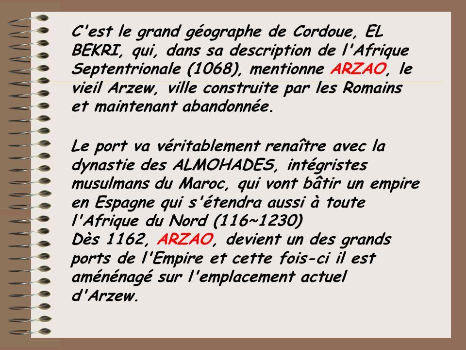 C est le grand géographe de Cordoue, EL BEKRI, qui, dans sa description de l Afrique Septentrionale (1068), mentionne ARZAO, le vieil Arzew, ville construite par les Romains et maintenant abandonnée.