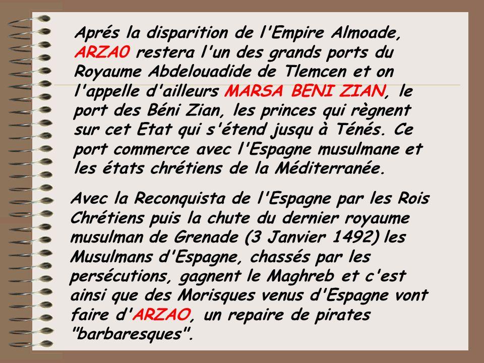 Aprés la disparition de l Empire Almoade, ARZA0 restera l un des grands ports du Royaume Abdelouadide de Tlemcen et on l appelle d ailleurs MARSA BENI ZIAN, le port des Béni Zian, les princes qui règnent sur cet Etat qui s étend jusqu à Ténés. Ce port commerce avec l Espagne musulmane et les états chrétiens de la Méditerranée.