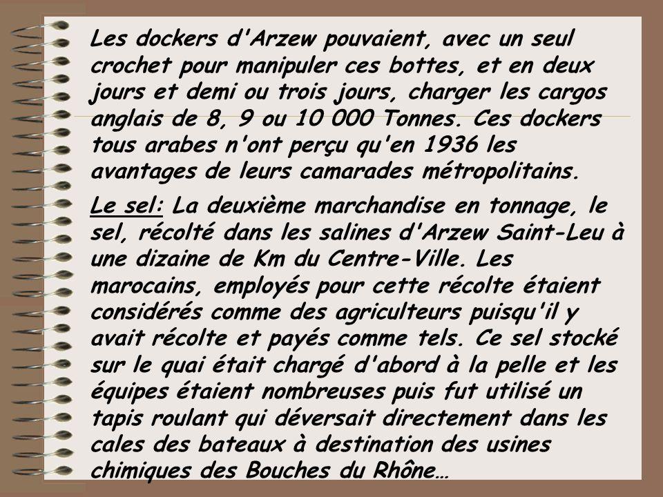 Les dockers d Arzew pouvaient, avec un seul crochet pour manipuler ces bottes, et en deux jours et demi ou trois jours, charger les cargos anglais de 8, 9 ou 10 000 Tonnes. Ces dockers tous arabes n ont perçu qu en 1936 les avantages de leurs camarades métropolitains.