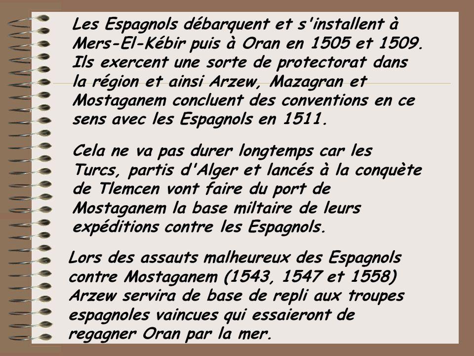 Les Espagnols débarquent et s installent à Mers-El-Kébir puis à Oran en 1505 et 1509. Ils exercent une sorte de protectorat dans la région et ainsi Arzew, Mazagran et Mostaganem concluent des conventions en ce sens avec les Espagnols en 1511.