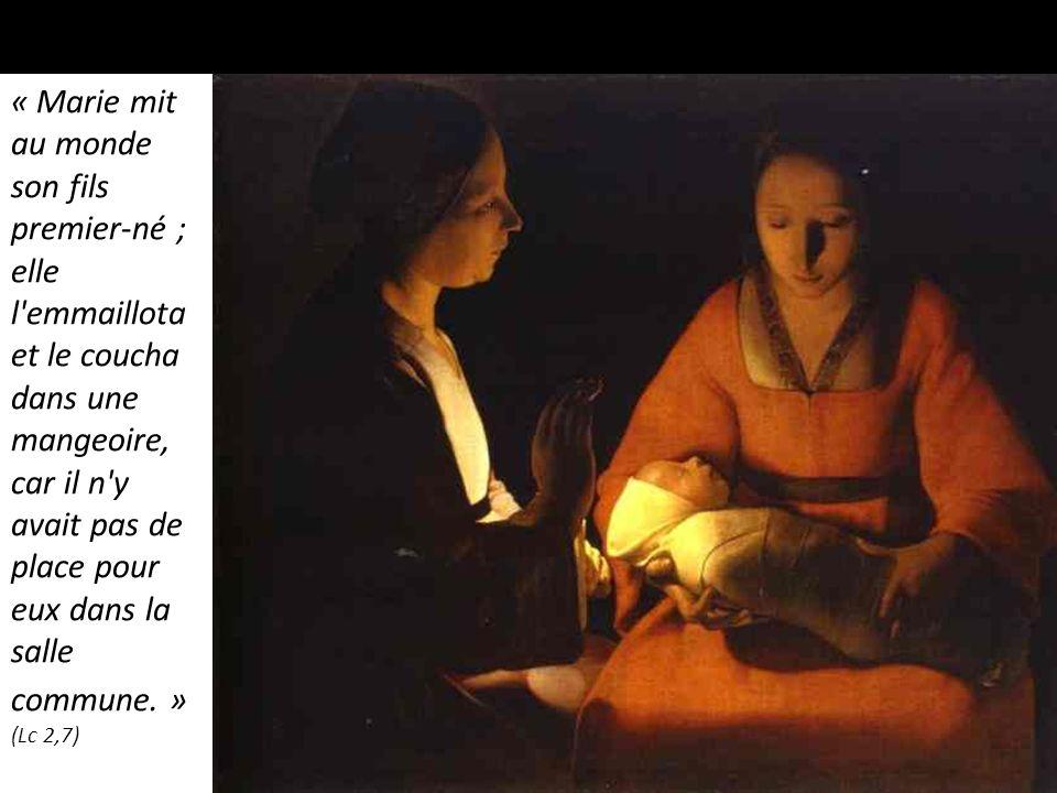 « Marie mit au monde son fils premier-né ; elle l emmaillota et le coucha dans une mangeoire, car il n y avait pas de place pour eux dans la salle commune. » (Lc 2,7)