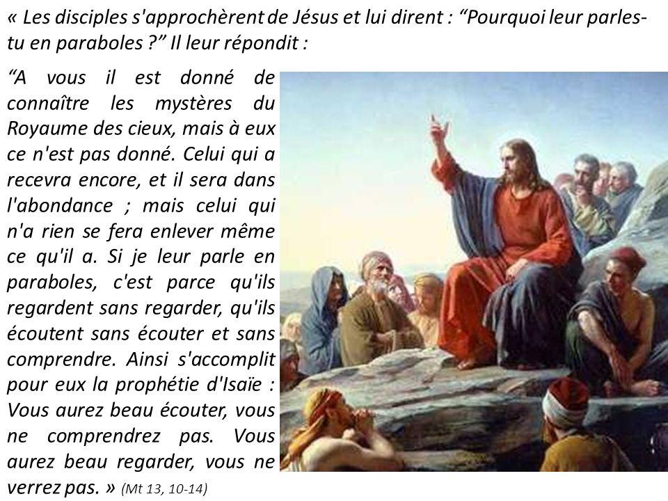 « Les disciples s approchèrent de Jésus et lui dirent : Pourquoi leur parles-tu en paraboles Il leur répondit :